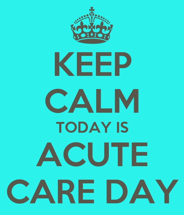KEEP CALM TODAY IS ACUTE CARE DAY