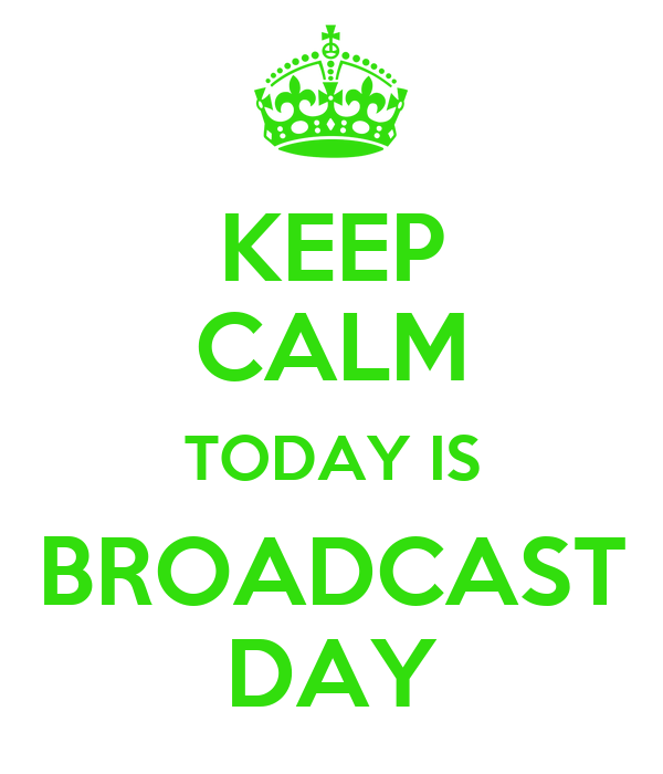 KEEP CALM TODAY IS BROADCAST DAY