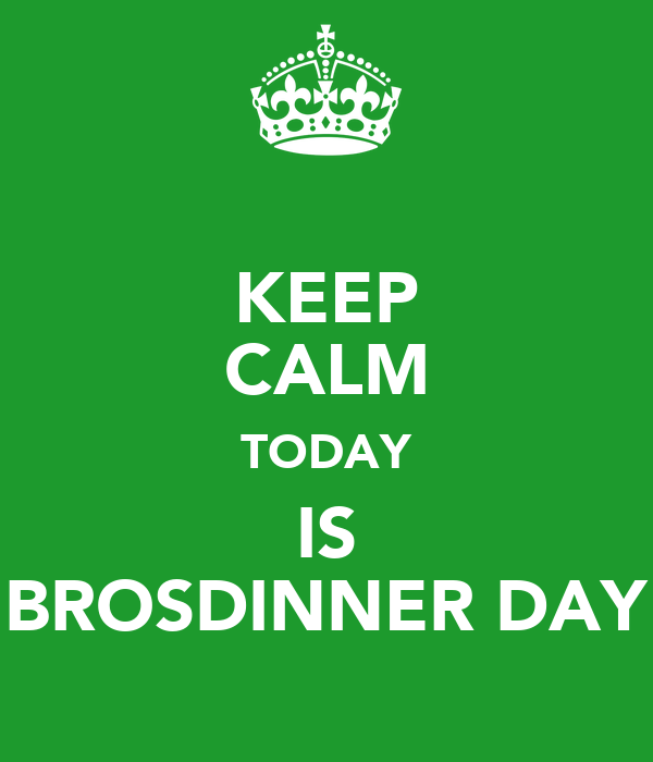 KEEP CALM TODAY IS BROSDINNER DAY