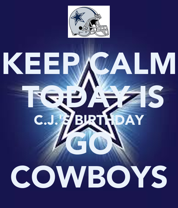 KEEP CALM  TODAY IS C.J.'S BIRTHDAY GO COWBOYS