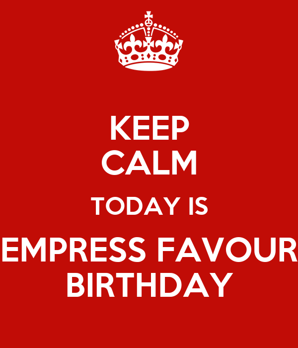KEEP CALM TODAY IS EMPRESS FAVOUR BIRTHDAY