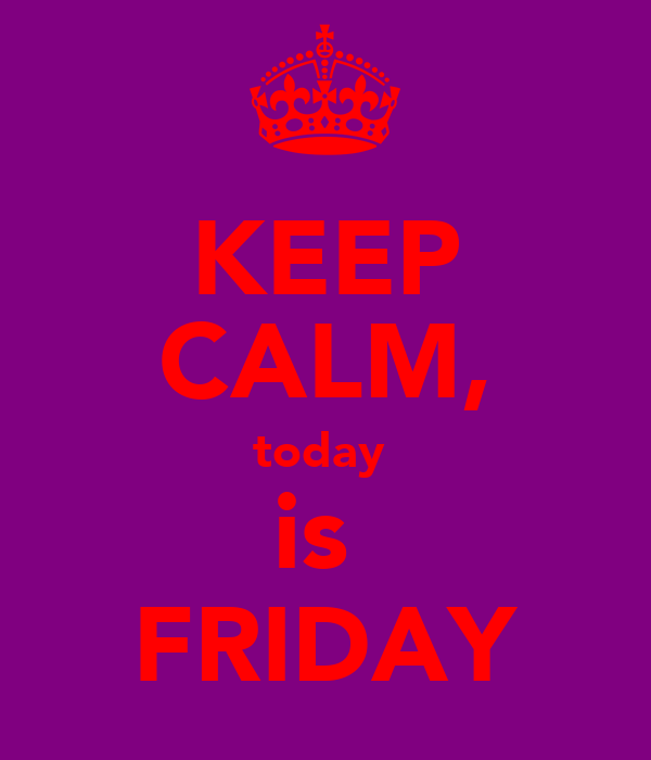 KEEP CALM, today  is  FRIDAY