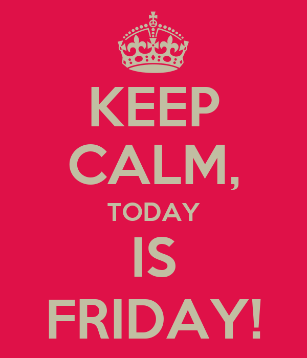 KEEP CALM, TODAY IS FRIDAY!