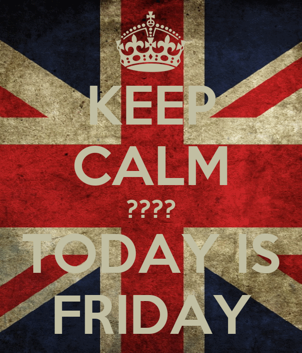 KEEP CALM ???? TODAY IS FRIDAY