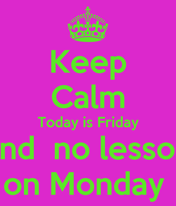 Keep Calm Today is Friday and  no lesson on Monday