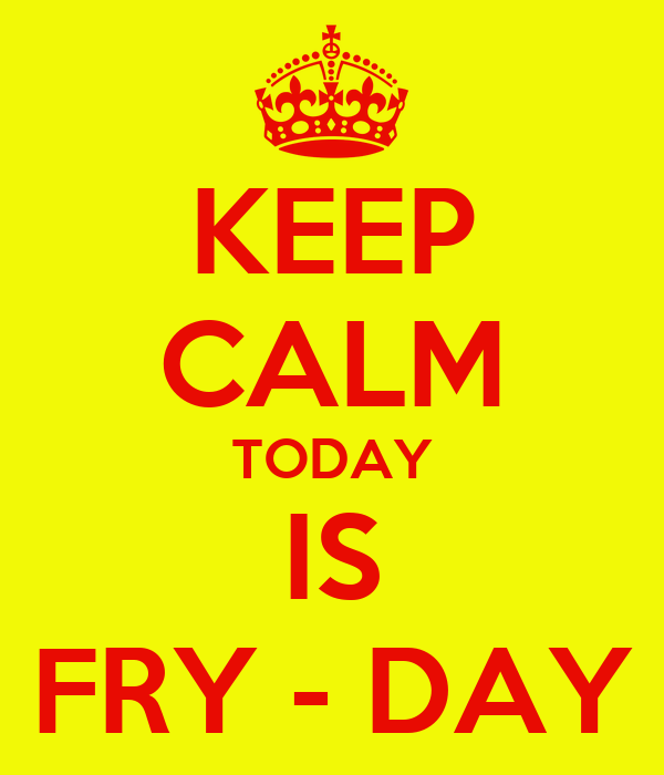 KEEP CALM TODAY IS FRY - DAY