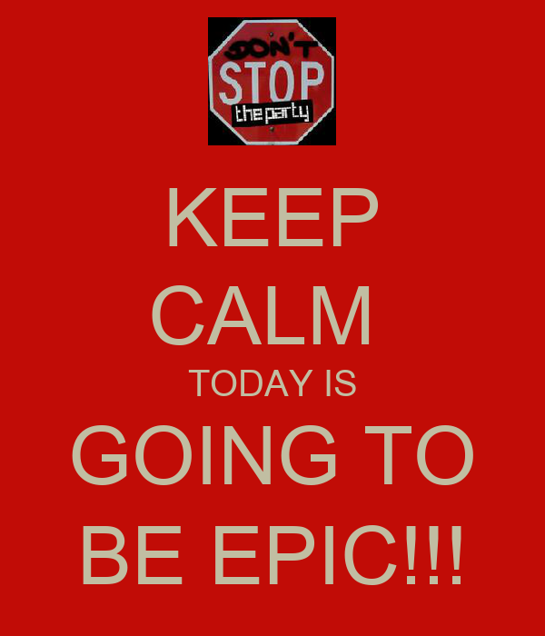KEEP CALM  TODAY IS GOING TO BE EPIC!!!