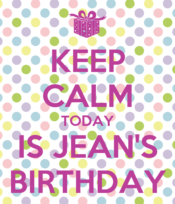 KEEP CALM TODAY IS JEAN'S BIRTHDAY