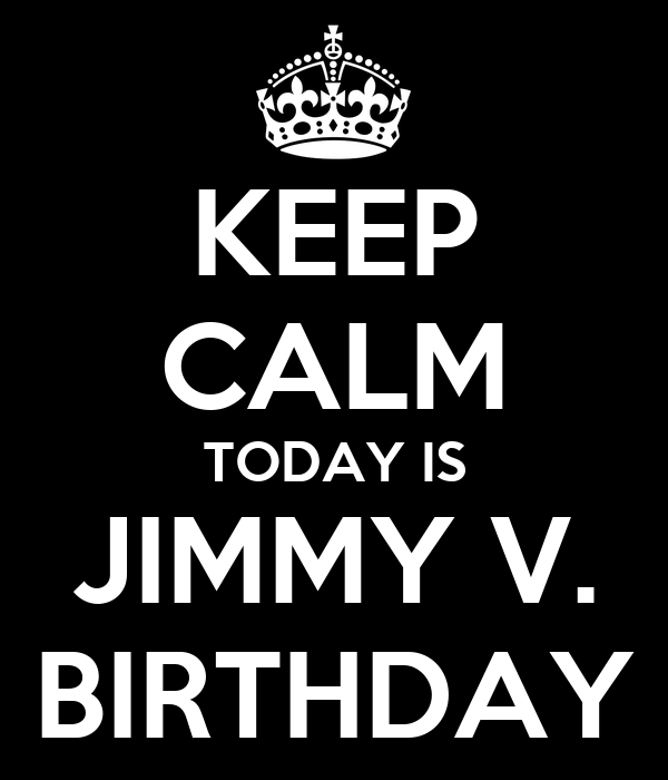 KEEP CALM TODAY IS JIMMY V. BIRTHDAY