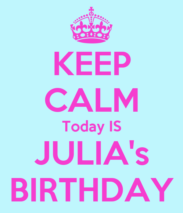 KEEP CALM Today IS JULIA's BIRTHDAY
