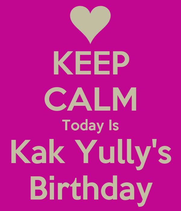 KEEP CALM Today Is Kak Yully's Birthday