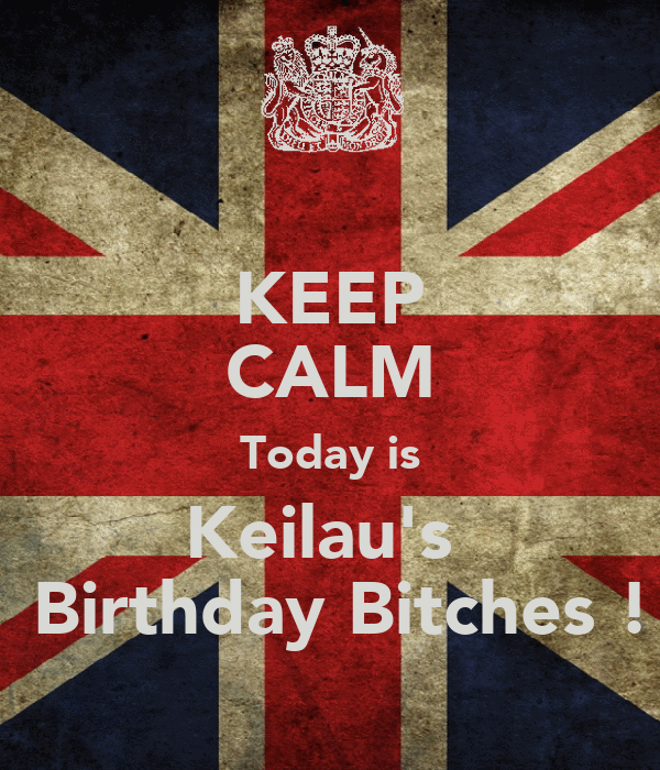 KEEP CALM Today is Keilau's   Birthday Bitches !