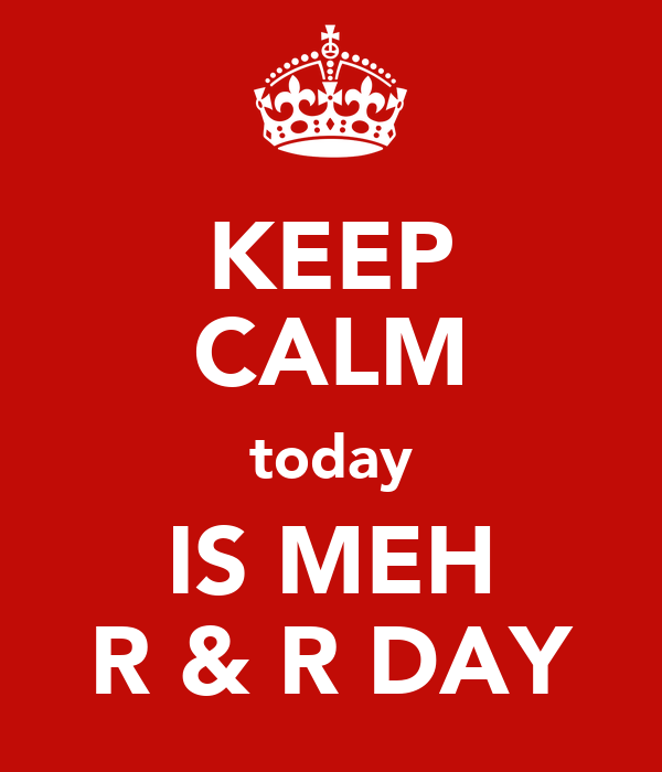 KEEP CALM today IS MEH R & R DAY