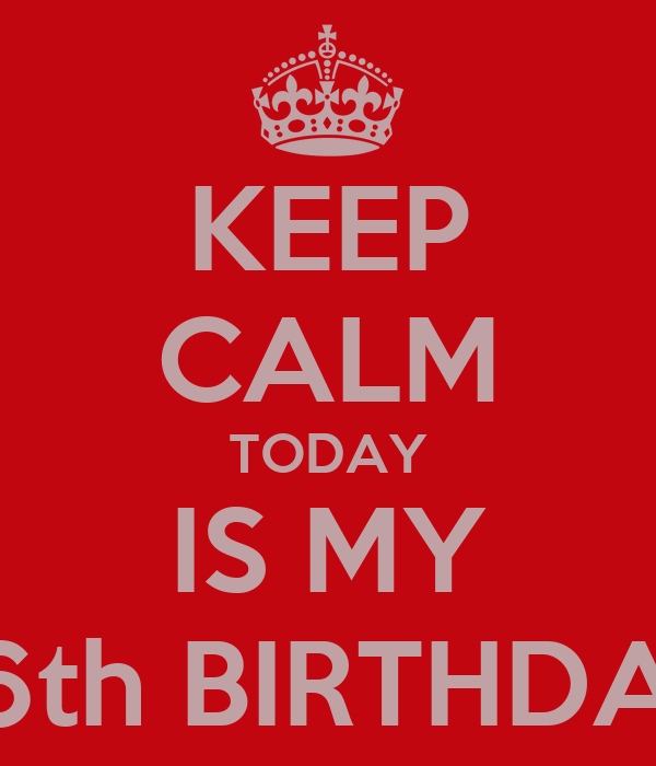 KEEP CALM TODAY IS MY 26th BIRTHDAY