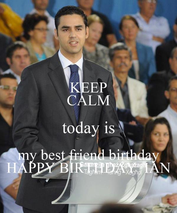 KEEP CALM today is my best friend birthday HAPPY BIRTHDAY  IAN