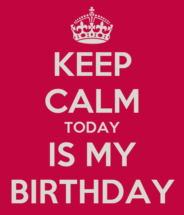 KEEP CALM TODAY IS MY BIRTHDAY