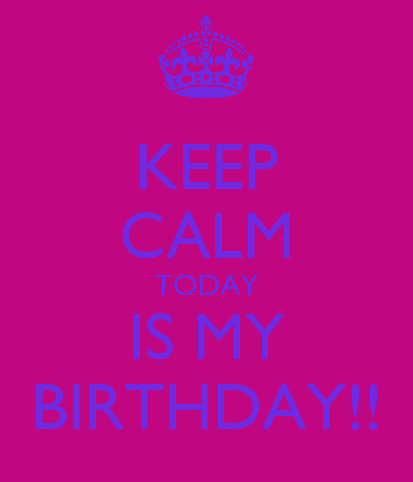 KEEP CALM TODAY IS MY BIRTHDAY!!