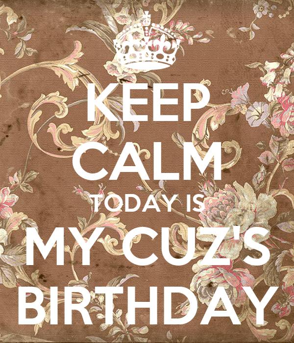 KEEP CALM TODAY IS MY CUZ'S BIRTHDAY