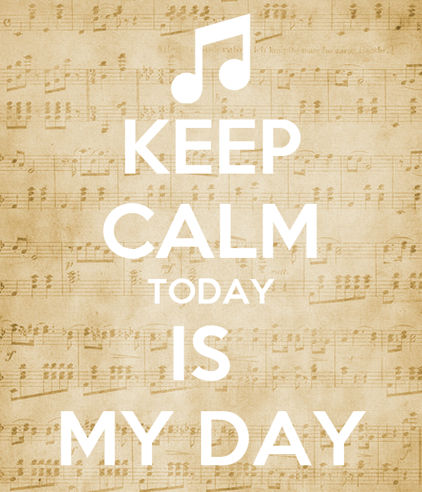 KEEP CALM TODAY IS  MY DAY