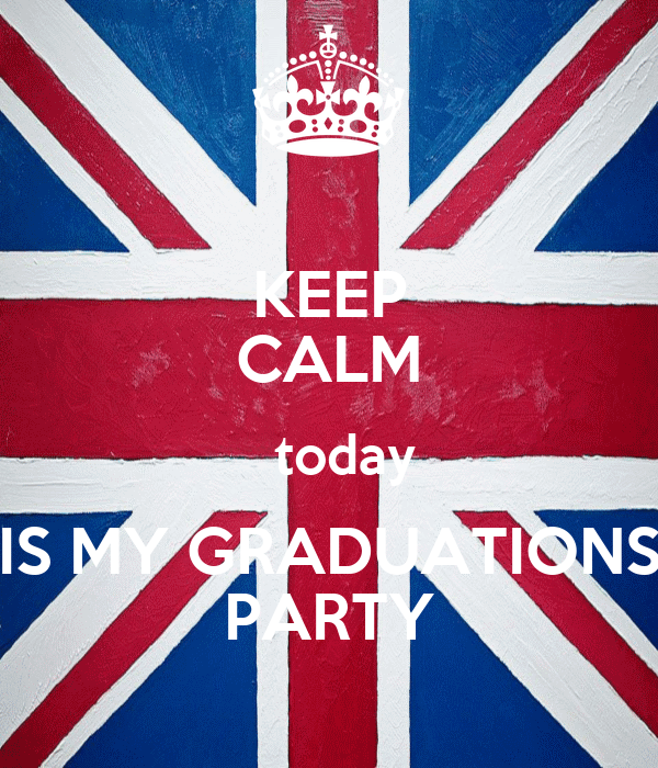 KEEP CALM    today  IS MY GRADUATIONS PARTY