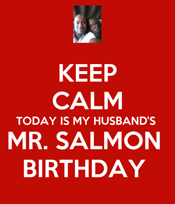 KEEP CALM TODAY IS MY HUSBAND'S  MR. SALMON  BIRTHDAY