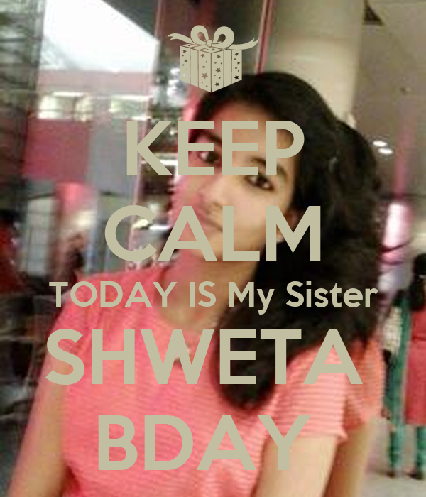 KEEP CALM TODAY IS My Sister SHWETA  BDAY