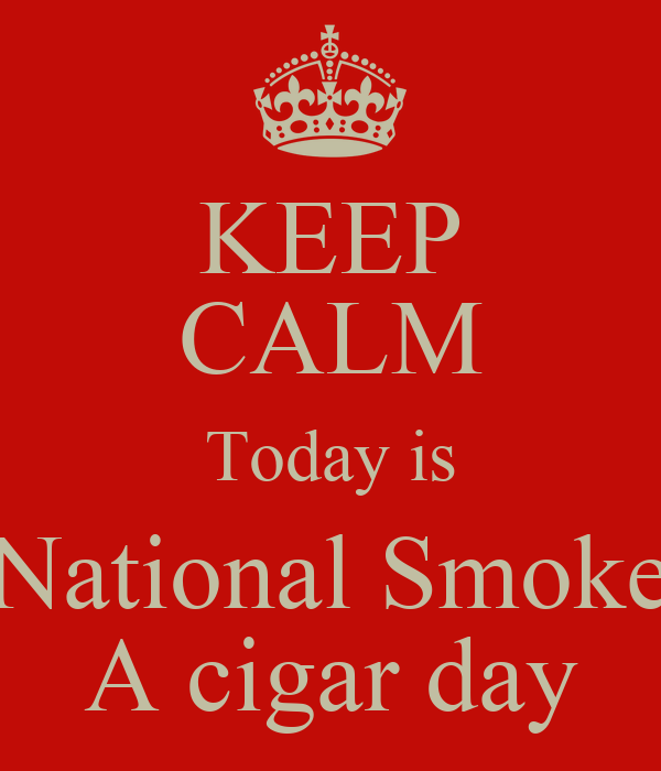 KEEP CALM Today is National Smoke A cigar day