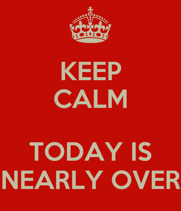 KEEP CALM  TODAY IS NEARLY OVER