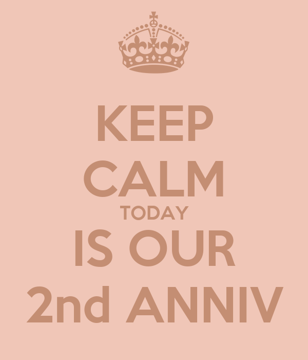 KEEP CALM TODAY IS OUR 2nd ANNIV