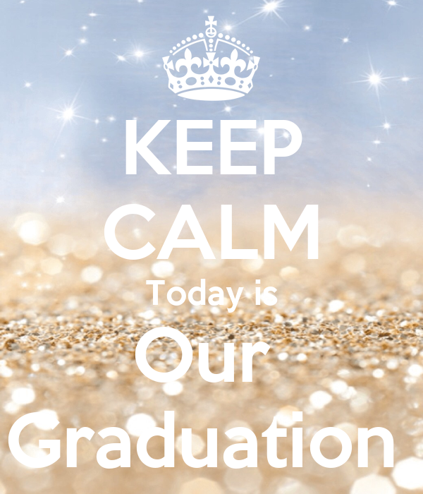 KEEP CALM Today is Our  Graduation