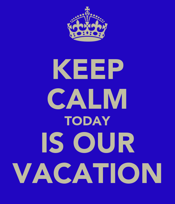 KEEP CALM TODAY IS OUR VACATION