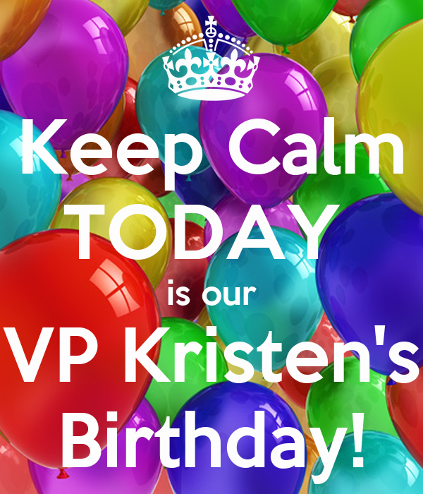 Keep Calm TODAY  is our VP Kristen's Birthday!