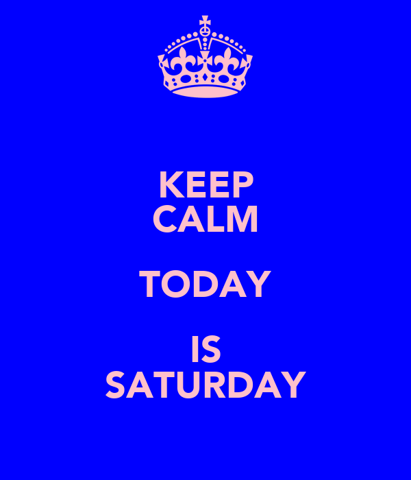 KEEP CALM TODAY IS SATURDAY