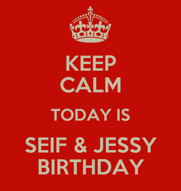 KEEP CALM TODAY IS SEIF & JESSY BIRTHDAY
