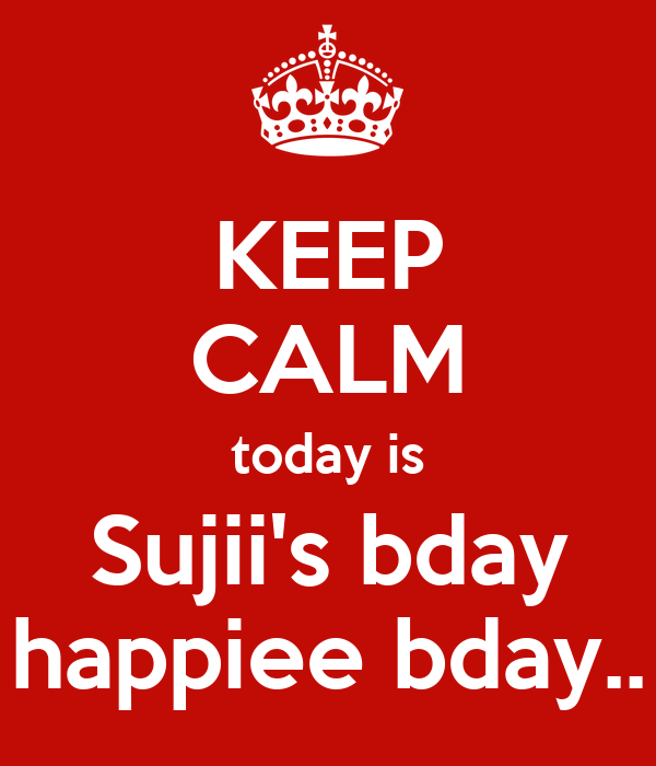 KEEP CALM today is Sujii's bday happiee bday..