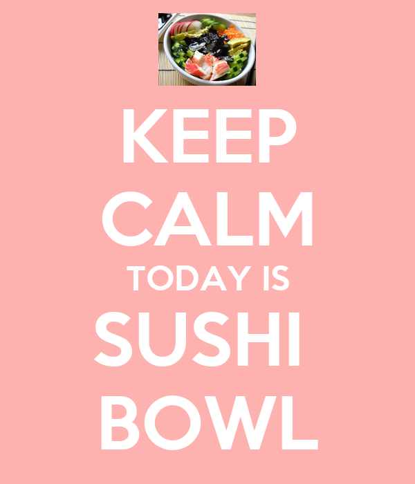 KEEP CALM TODAY IS SUSHI  BOWL