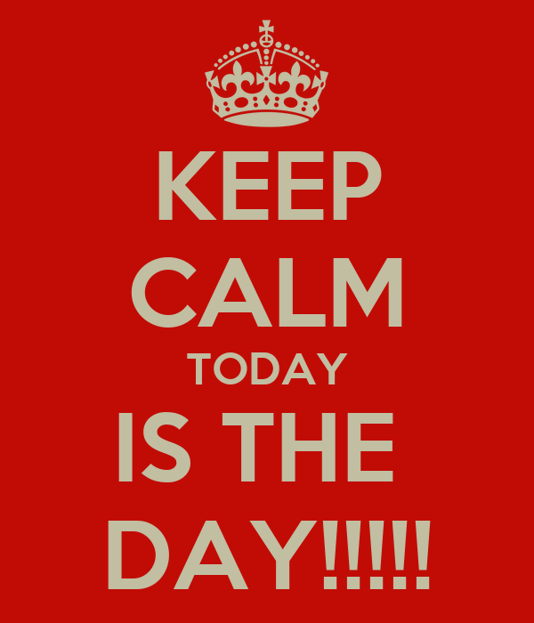 KEEP CALM TODAY IS THE  DAY!!!!!