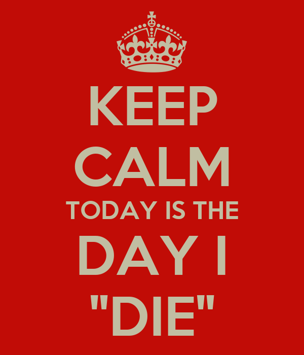 "KEEP CALM TODAY IS THE DAY I ""DIE"""