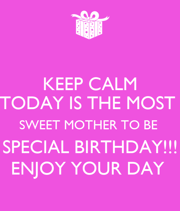 KEEP CALM TODAY IS THE MOST  SWEET MOTHER TO BE  SPECIAL BIRTHDAY!!! ENJOY YOUR DAY