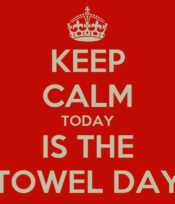 KEEP CALM TODAY IS THE TOWEL DAY