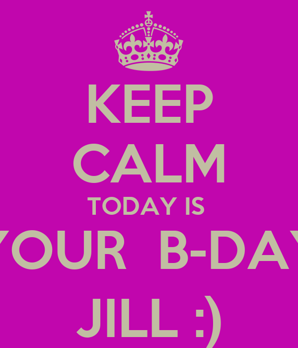 KEEP CALM TODAY IS  YOUR  B-DAY JILL :)
