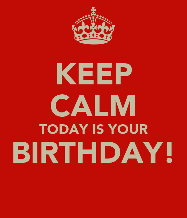 KEEP CALM TODAY IS YOUR BIRTHDAY!