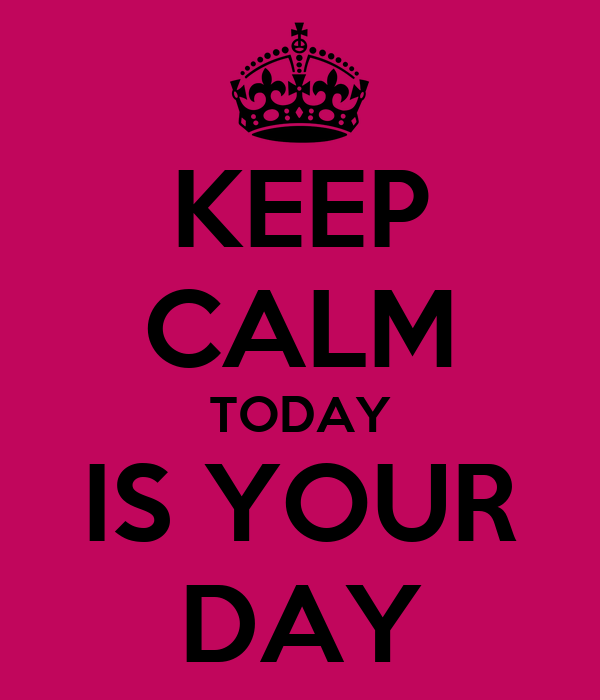 KEEP CALM TODAY IS YOUR DAY