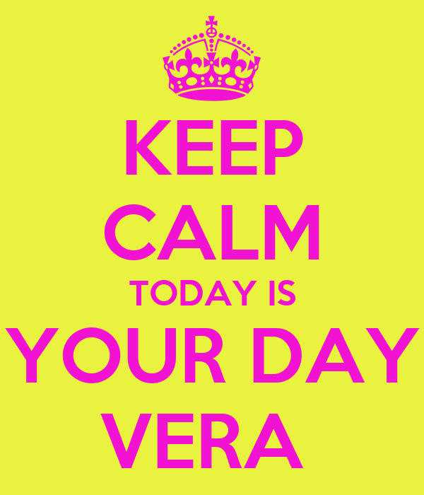 KEEP CALM TODAY IS YOUR DAY VERA