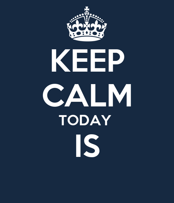 KEEP CALM TODAY  IS