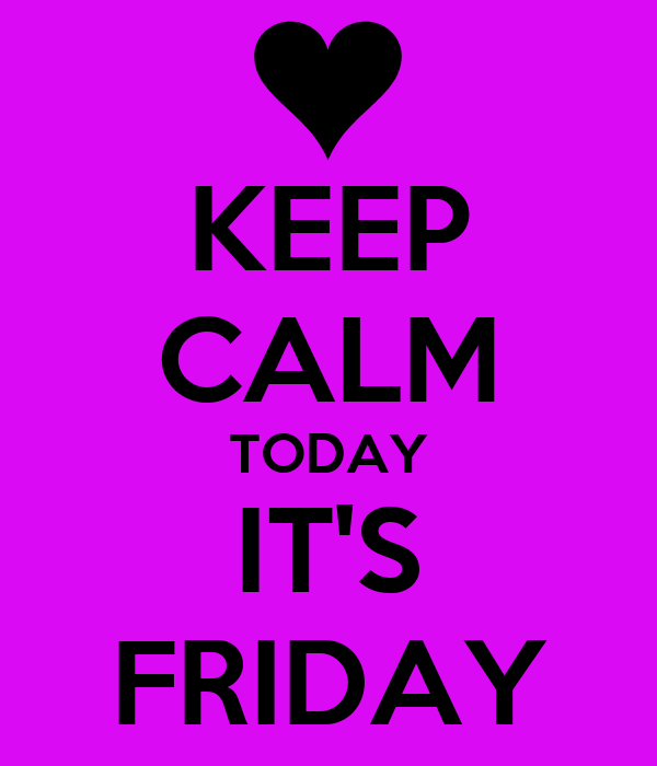 KEEP CALM TODAY IT'S FRIDAY