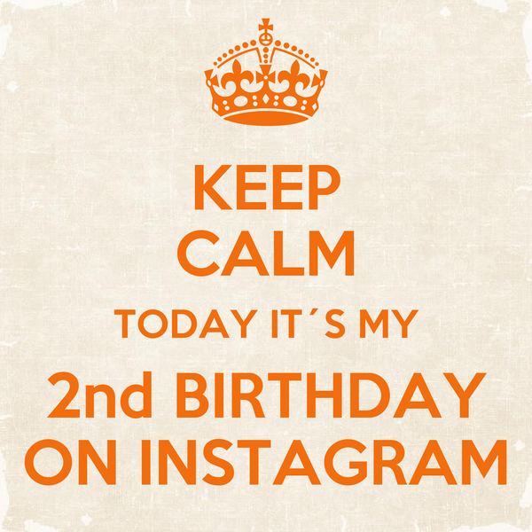 KEEP CALM TODAY IT´S MY 2nd BIRTHDAY ON INSTAGRAM