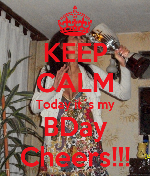 KEEP CALM Today it´s my BDay Cheers!!!