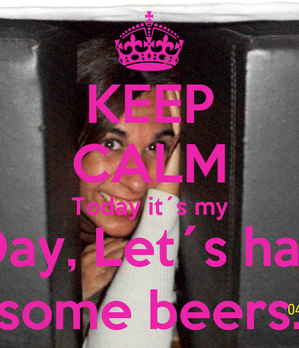 KEEP CALM Today it´s my BDay, Let´s have some beers.