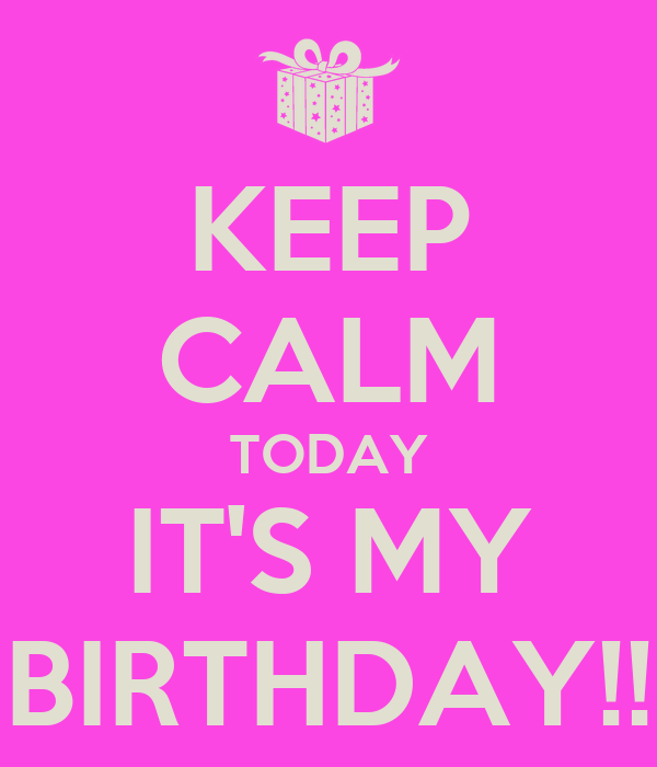 KEEP CALM TODAY IT'S MY BIRTHDAY!!
